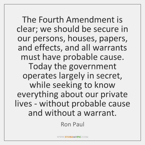 The Fourth Amendment is clear; we should be secure in our persons, ...