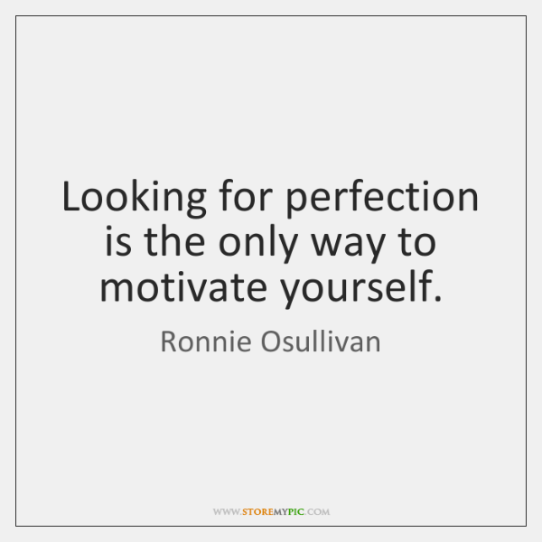 Looking for perfection is the only way to motivate yourself.
