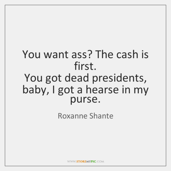 You want ass? The cash is first.  You got dead presidents, baby, ...