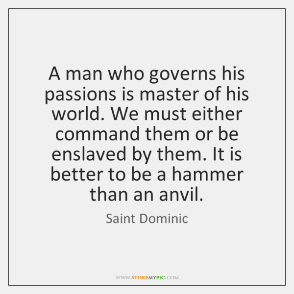 A man who governs his passions is master of his world. We ...