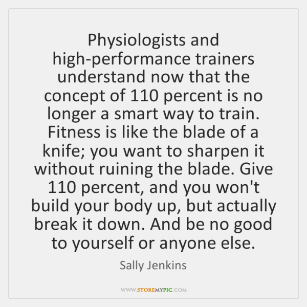 Physiologists and high-performance trainers understand now that the concept of 110 percent is ...