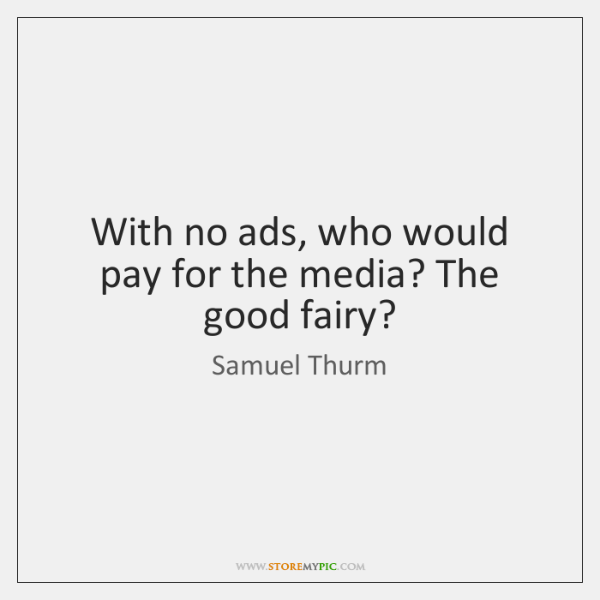 With no ads, who would pay for the media? The good fairy?