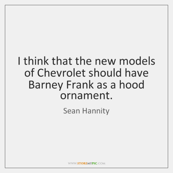 I think that the new models of Chevrolet should have Barney Frank ...