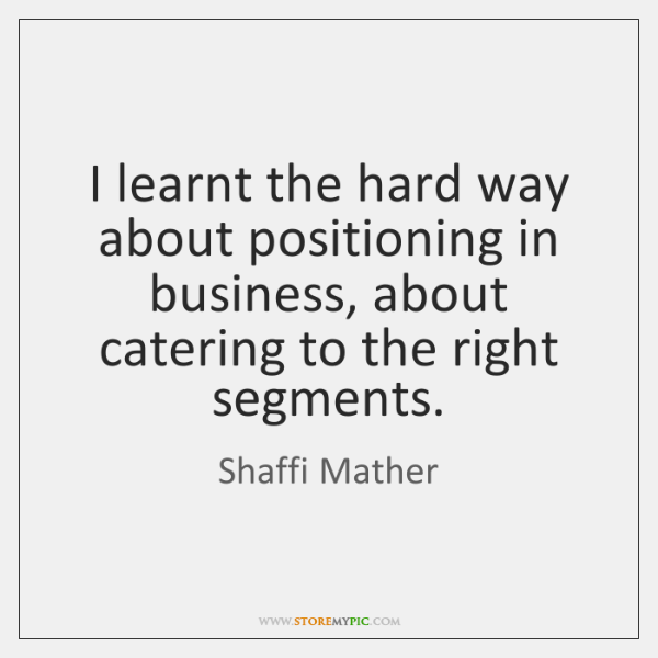 I learnt the hard way about positioning in business, about catering to ...