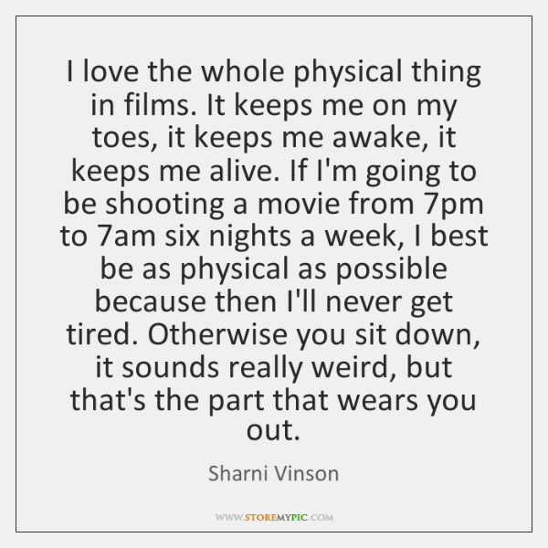 I love the whole physical thing in films. It keeps me on ...