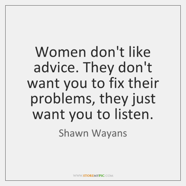 Women don't like advice. They don't want you to fix their problems, ...