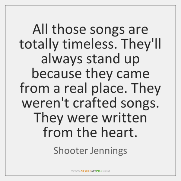 All those songs are totally timeless. They'll always stand up because they ...