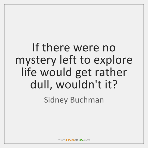 If there were no mystery left to explore life would get rather ...