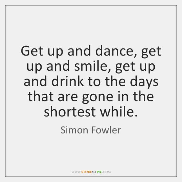 Get up and dance, get up and smile, get up and drink ...