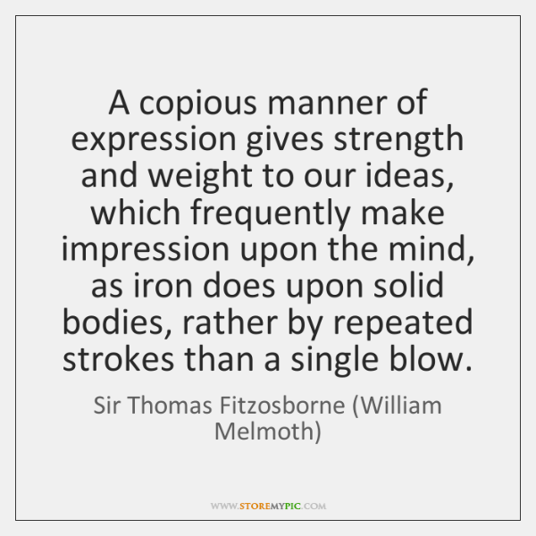 A copious manner of expression gives strength and weight to our ideas, ...