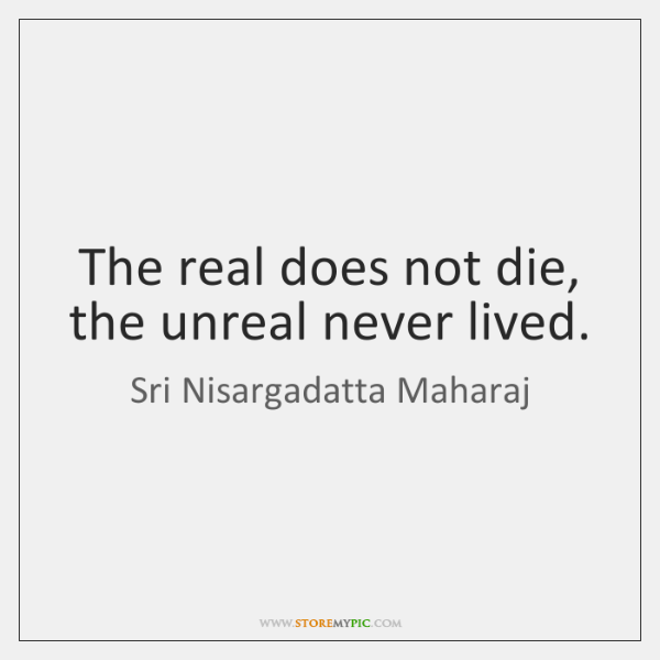 The real does not die, the unreal never lived.