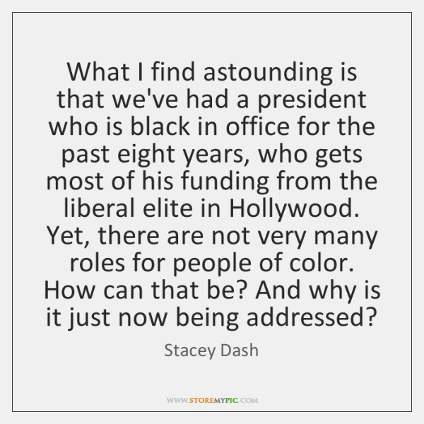What I find astounding is that we've had a president who is ...