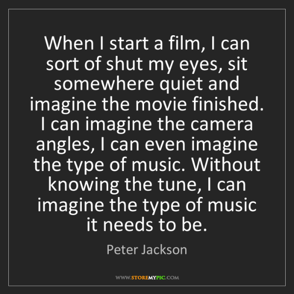 Peter Jackson: When I start a film, I can sort of shut my eyes, sit...