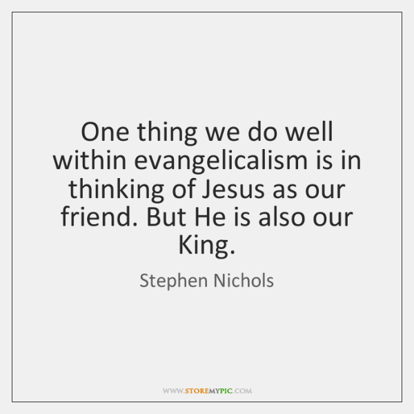 One thing we do well within evangelicalism is in thinking of Jesus ...