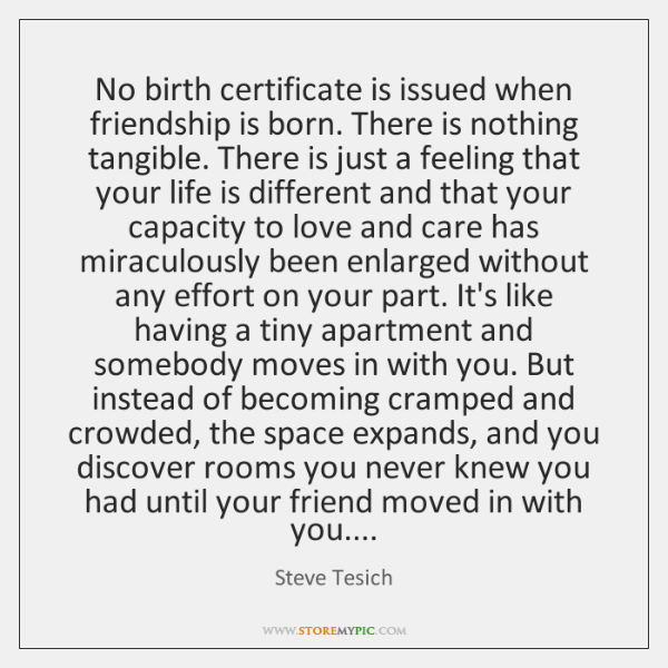 No birth certificate is issued when friendship is born. There is nothing ...
