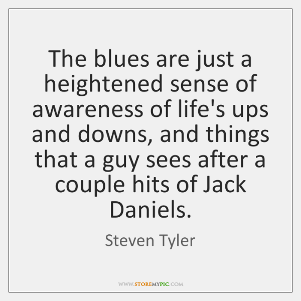 The blues are just a heightened sense of awareness of life's ups ...