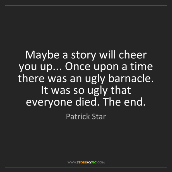 Patrick Star: Maybe a story will cheer you up... Once upon a time there...