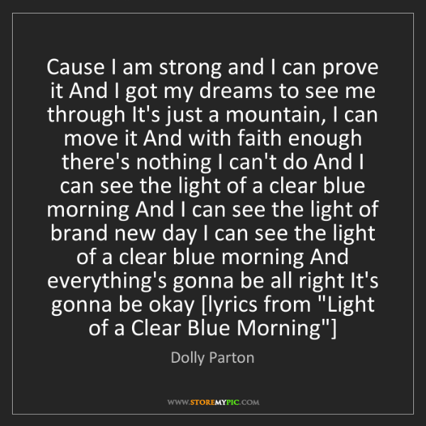 Dolly Parton: Cause I am strong and I can prove it And I got my dreams...