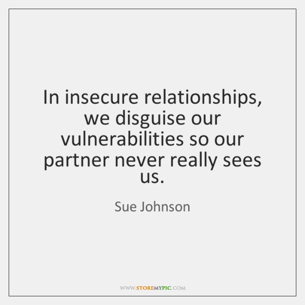 In insecure relationships, we disguise our vulnerabilities so our partner never really ...