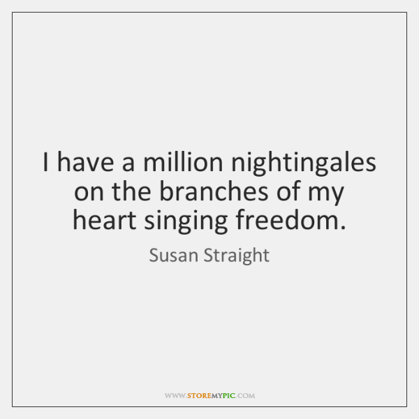 I have a million nightingales on the branches of my heart singing ...