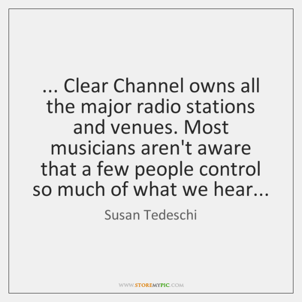 ... Clear Channel owns all the major radio stations and venues. Most musicians ...