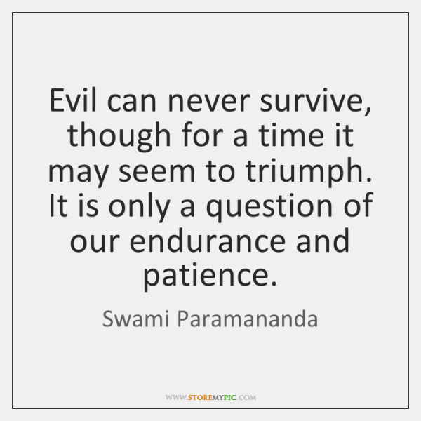 Evil can never survive, though for a time it may seem to ...