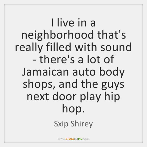 I live in a neighborhood that's really filled with sound - there's ...