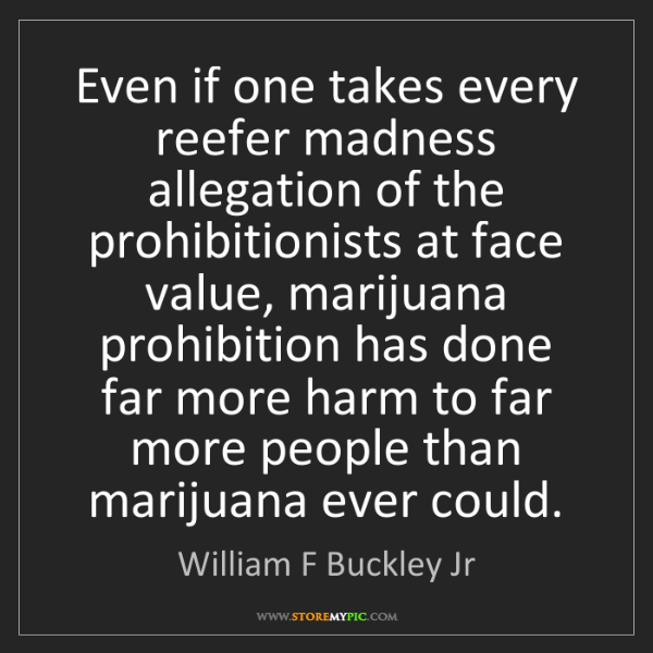 William F Buckley Jr: Even if one takes every reefer madness allegation of...