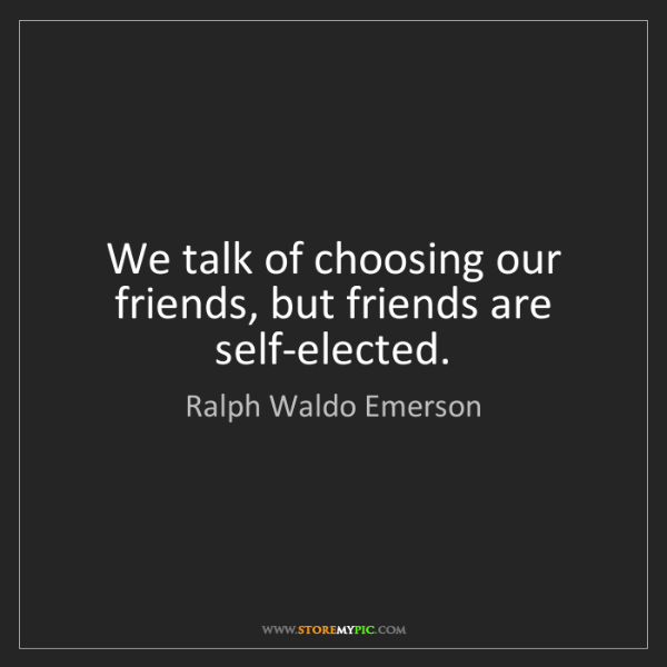 Ralph Waldo Emerson: We talk of choosing our friends, but friends are self-elected.