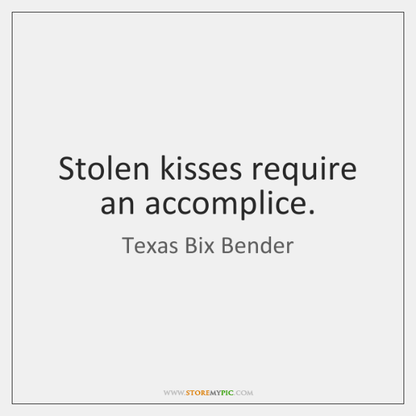 Stolen kisses require an accomplice.