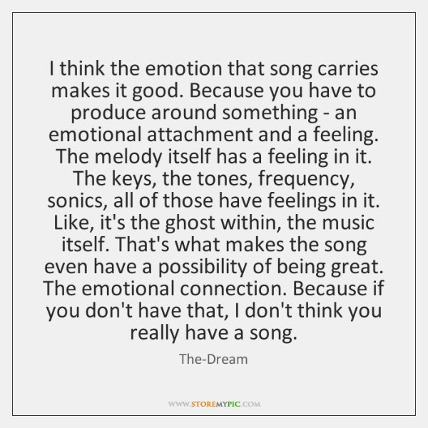 I think the emotion that song carries makes it good. Because you ...