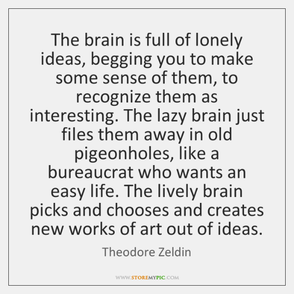 The brain is full of lonely ideas, begging you to make some ...