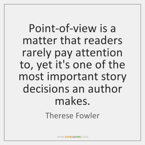 Point-of-view is a matter that readers rarely pay attention to, yet it's ...