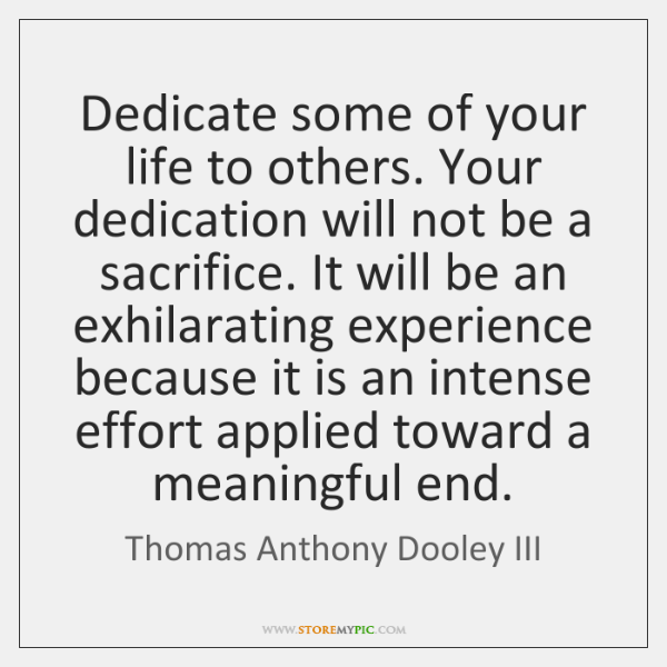 Dedicate some of your life to others. Your dedication will not be ...