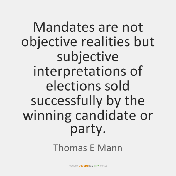 Mandates are not objective realities but subjective interpretations of elections sold successfully .
