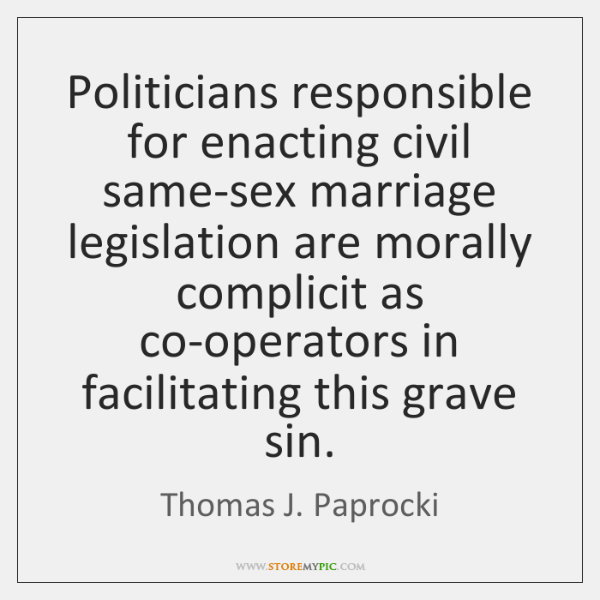 Politicians responsible for enacting civil same-sex marriage legislation are morally complicit as ..