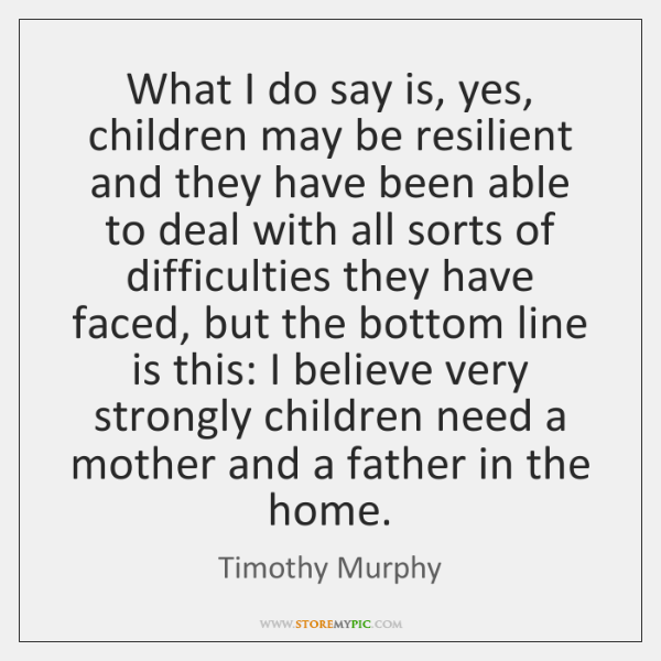 What I do say is, yes, children may be resilient and they ...