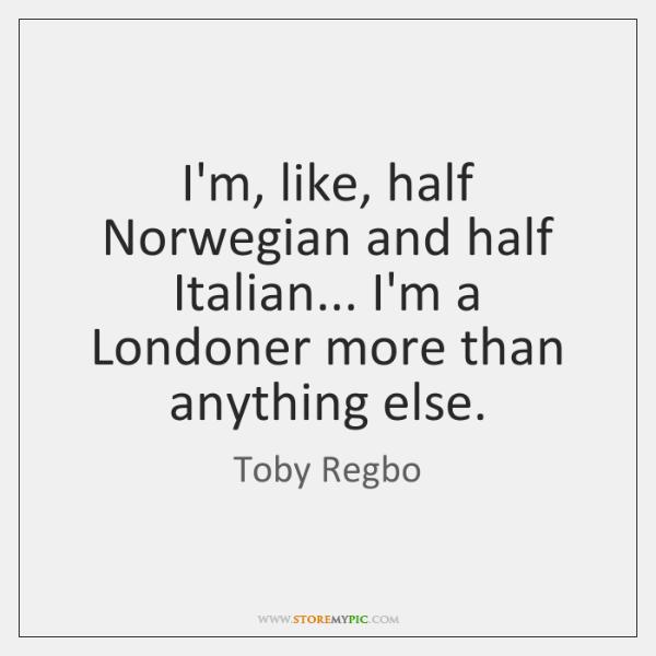 I'm, like, half Norwegian and half Italian... I'm a Londoner more than ...