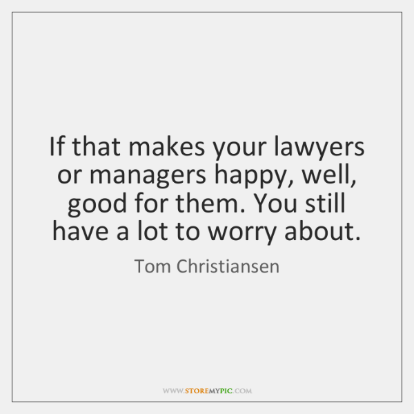 If that makes your lawyers or managers happy, well, good for them. ...