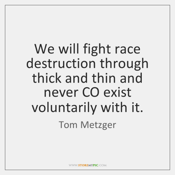 We will fight race destruction through thick and thin and never CO ...
