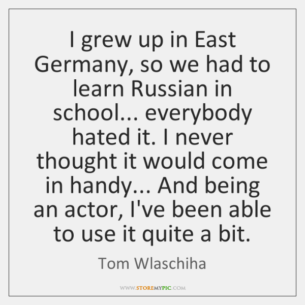 I grew up in East Germany, so we had to learn Russian ...