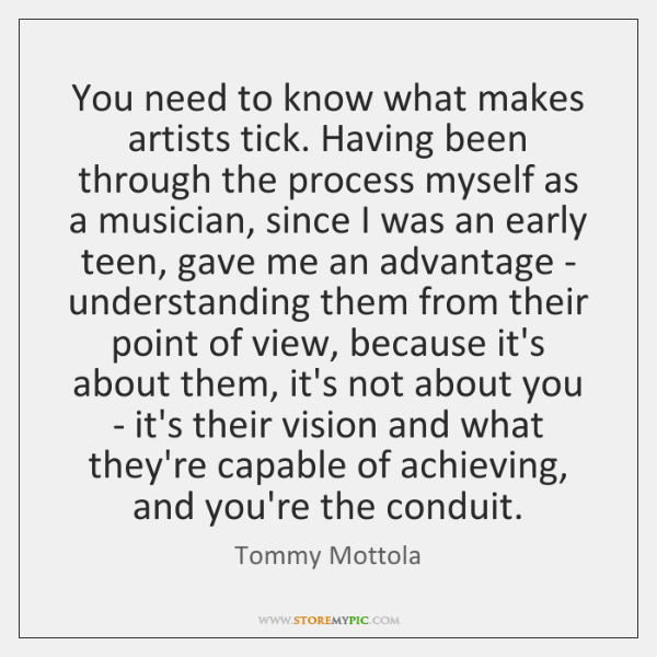 You need to know what makes artists tick. Having been through the ...