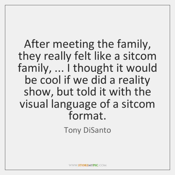 After meeting the family, they really felt like a sitcom family, ... I ...