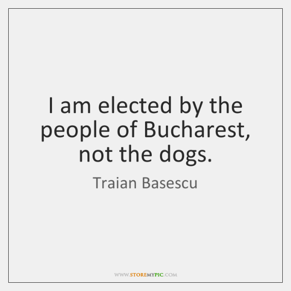 I am elected by the people of Bucharest, not the dogs.