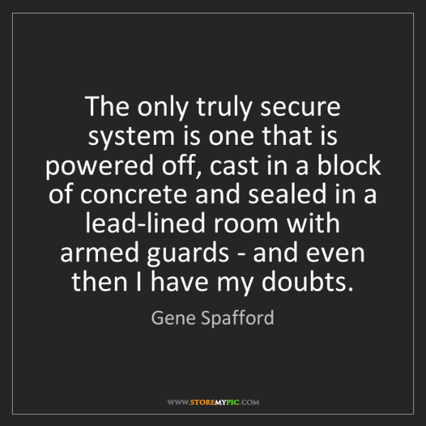 Gene Spafford: The only truly secure system is one that is powered off,...