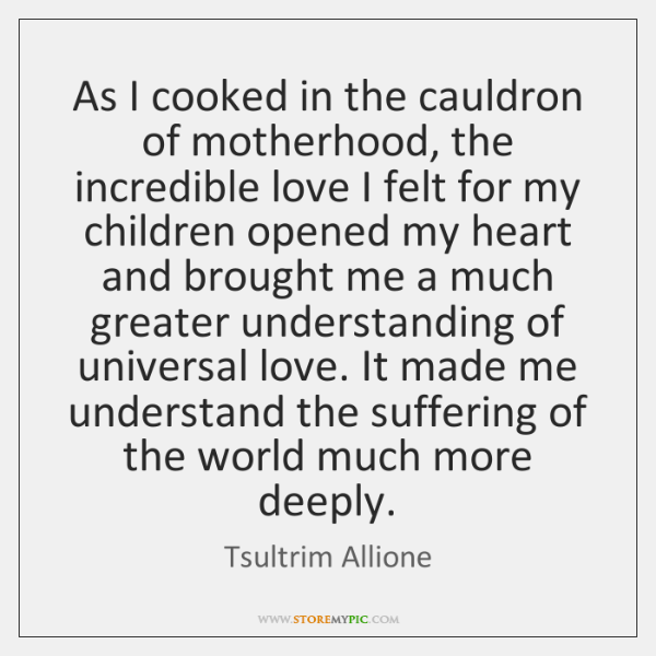 As I cooked in the cauldron of motherhood, the incredible love I ...