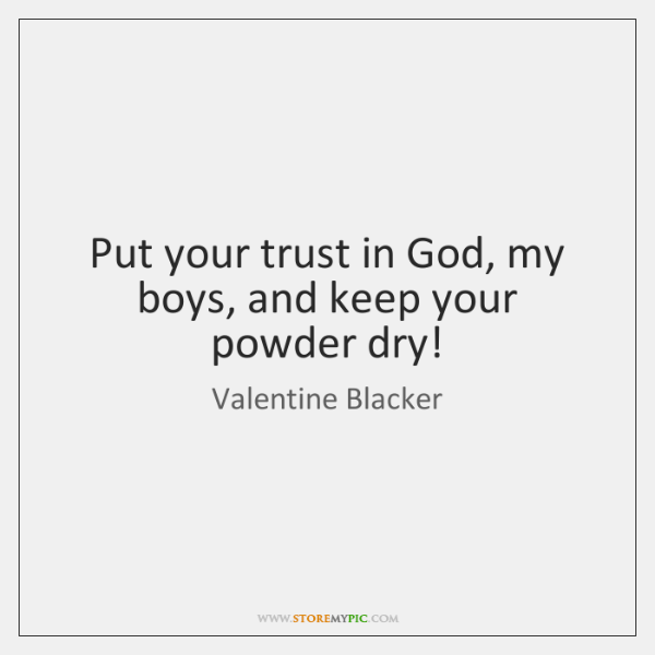Put your trust in God, my boys, and keep your powder dry!