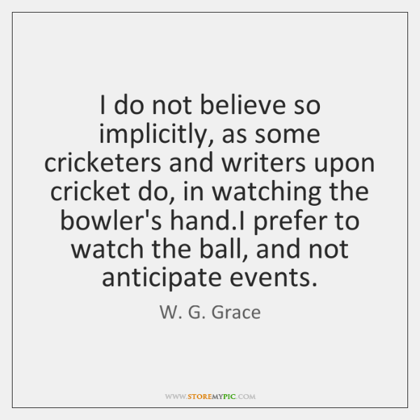 I do not believe so implicitly, as some cricketers and writers upon ...
