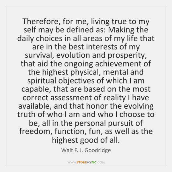 Therefore, for me, living true to my self may be defined as: ...
