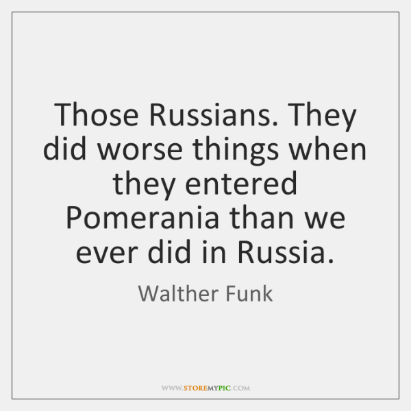 Those Russians. They did worse things when they entered Pomerania than we ...